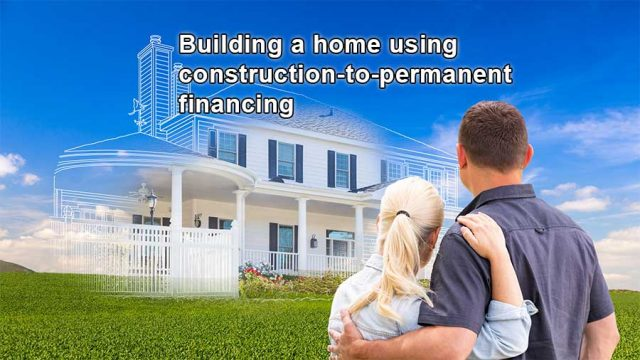Building a home using construction-to-permanent financing